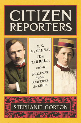 Citizen Reporters: S.S. McClure, Ida Tarbell, and the Magazine That Rewrote America Cover Image