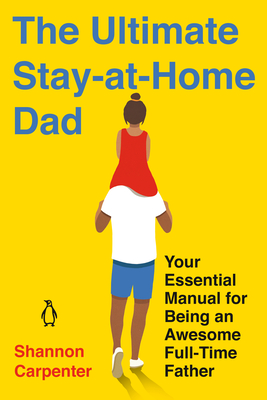 The Ultimate Stay-at-Home Dad: Your Essential Manual for Being an Awesome Full-Time Father Cover Image