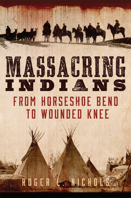 Massacring Indians: From Horseshoe Bend to Wounded Knee Cover Image