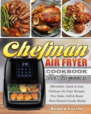 CHEFMAN AIR FRYER Cookbook For Beginners: Affordable, Quick & Easy Chefman Air Fryer Recipes. (Fry, Bake, Grill & Roast Most Wanted Family Meals) Cover Image