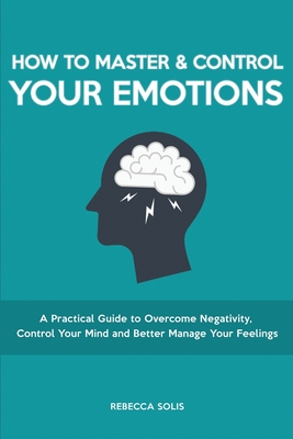 How to Master & Control Your Emotions: A Practical Guide to Overcome Negativity, Control Your Mind and Better Manage Your Feelings Cover Image