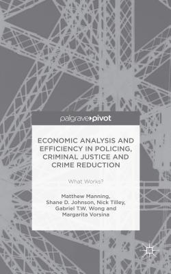 Economic Analysis and Efficiency in Policing, Criminal Justice and Crime Reduction: What Works? Cover Image