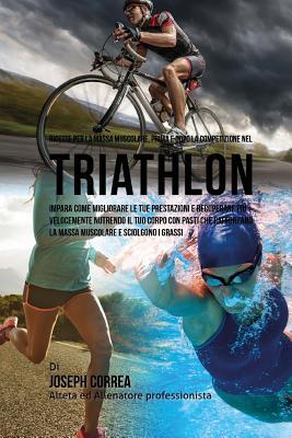 Ricette Per La Massa Muscolare, Prima E Dopo La Competizione Nel Triathlon: Impara Come Migliorare Le Tue Prestazioni E Recuperare Piu Velocemente Nut Cover Image