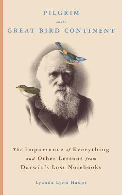 Pilgrim on the Great Bird Continent: The Importance of Everything and Other Lessons from Darwin's Lost Notebooks Cover Image