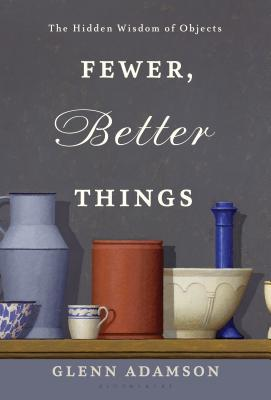 Fewer, Better Things: The Hidden Wisdom of Objects Cover Image