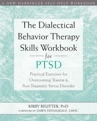 The Dialectical Behavior Therapy Skills Workbook for Ptsd: Practical Exercises for Overcoming Trauma and Post-Traumatic Stress Disorder Cover Image