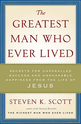 The Greatest Man Who Ever Lived: Secrets for Unparalleled Success and Unshakable Happiness from the Life of Jesus Cover Image