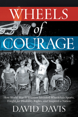 Wheels of Courage: How Paralyzed Veterans from World War II Invented Wheelchair Sports, Fought for Disability Rights, and Inspired a Nation Cover Image