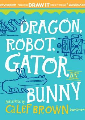 Dragon, Robot, Gatorbunny: Pick One. Draw It. Make It Funny! Cover Image