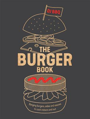 The Burger Book: Banging Burgers, Sides and Sauces to Cook Indoors and Out Cover Image