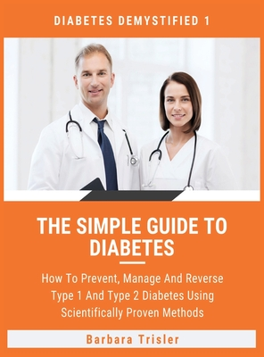 The Simple Guide To Diabetes: How To Prevent, Manage And Reverse Type 1 And Type 2 Diabetes Using Scientifically Proven Methods Cover Image