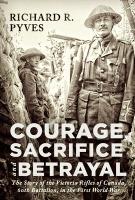 Courage, Sacrifice and Betrayal: The Story of the Victoria Rifles of Canada, 60th Battalion, in the First World War Cover Image