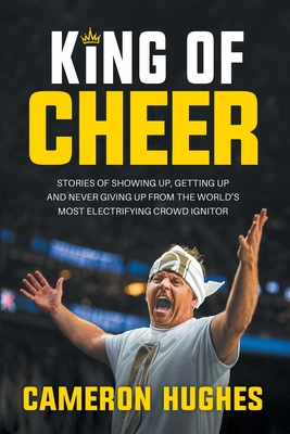 King of Cheer: Stories of Showing Up, Getting Up, and Never Giving Up from the World's Most Electrifying Crowd Ignitor Cover Image