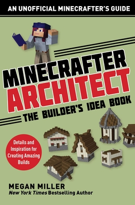 Minecrafter Architect: The Builder's Idea Book: Details and Inspiration for Creating Amazing Builds (Architecture for Minecrafters) Cover Image