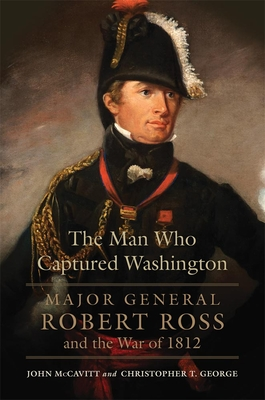 The Man Who Captured Washington, Volume 53: Major General Robert Ross and the War of 1812 (Campaigns and Commanders #53) Cover Image