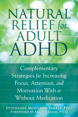 Natural Relief for Adult ADHD: Complementary Strategies for Increasing Focus, Attention, and Motivation with or Without Medication Cover Image