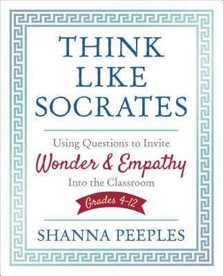 Think Like Socrates: Using Questions to Invite Wonder and Empathy Into the Classroom, Grades 4-12 (Corwin Teaching Essentials) Cover Image