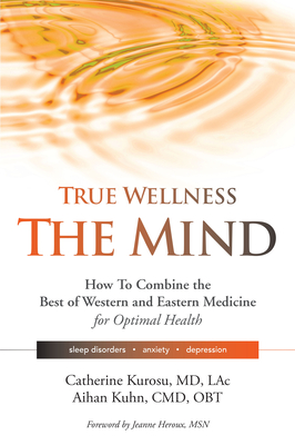 True Wellness the Mind: How to Combine the Best of Western and Eastern Medicine for Optimal Health for Sleep Disorders, Anxiety, Depression Cover Image