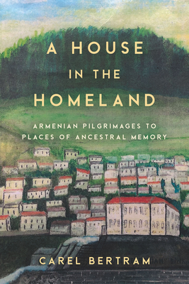 A House in the Homeland: Armenian Pilgrimages to Places of Ancestral Memory Cover Image