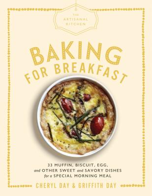 The Artisanal Kitchen: Baking for Breakfast: 33 Muffin, Biscuit, Egg, and Other Sweet and Savory Dishes for a Special Morning Meal Cover Image