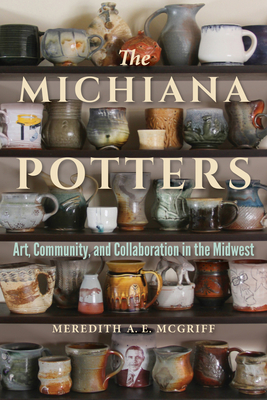 The Michiana Potters: Art, Community, and Collaboration in the Midwest (Material Vernaculars) Cover Image