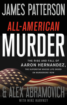 All-American Murder: The Rise and Fall of Aaron Hernandez, the Superstar Whose Life Ended on Murderers' Row Cover Image