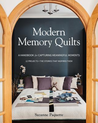 Modern Memory Quilts: A Handbook for Capturing Meaningful Moments, 12 Projects + the Stories That Inspired Them Cover Image