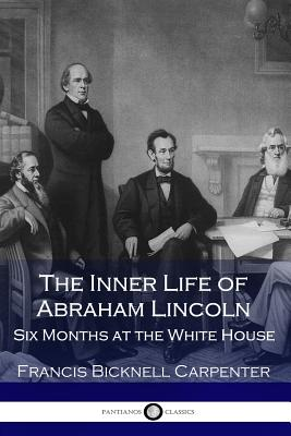 The Inner Life of Abraham Lincoln: Six Months at the White House Cover Image