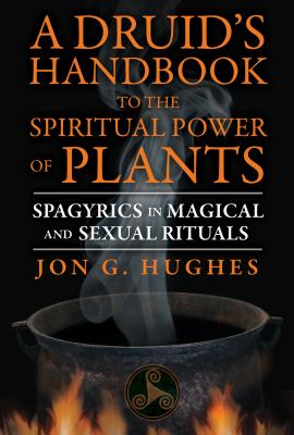 A Druid's Handbook to the Spiritual Power of Plants: Spagyrics in Magical and Sexual Rituals Cover Image