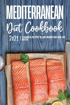 Mediterranean Diet Cookbook 2021: Flavorful Recipes to Lose Weight Fast and Live Better Cover Image