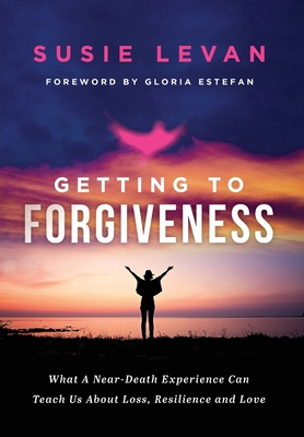 Getting To Forgiveness: What A Near-Death Experience Can Teach Us About Loss, Resilience and Love Cover Image