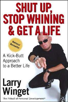 Shut Up, Stop Whining, and Get a Life: A Kick-Butt Approach to a Better Life Cover Image