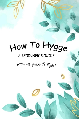 How To Hygge - A Beginner's Guide: Ultimate Guide To Hygge: Hygge Guide Book For Dummies Cover Image
