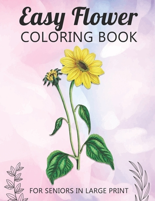 Easy Flower Coloring Book For Seniors In Large Print: Fun and Simple Coloring Book for Elderly Adults and Seniors Stress Relieving and Relaxation Gift Cover Image