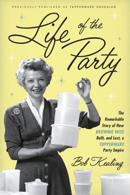 Life of the Party: The Remarkable Story of How Brownie Wise Built, and Lost, a Tupperware Party Empire Cover Image