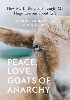 Peace, Love, Goats of Anarchy: How My Little Goats Taught Me Huge Lessons about Life cover
