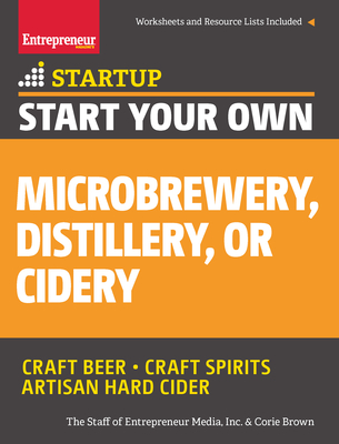Start Your Own Microbrewery, Distillery, or Cidery: Your Step-By-Step Guide to Success (Startup) Cover Image