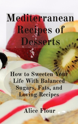 Mediterranean Recipes of Desserts: How to Sweeten Your Life With Balanced Sugars, Fats, and Loving Recipes Cover Image