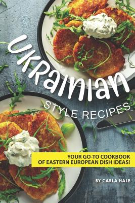 Ukrainian Style Recipes: Your Go-To Cookbook of Eastern European Dish Ideas! Cover Image