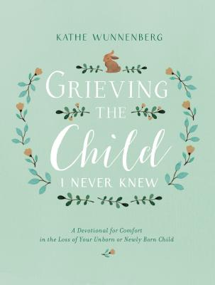 Grieving the Child I Never Knew: A Devotional for Comfort in the Loss of Your Unborn or Newly Born Child Cover Image