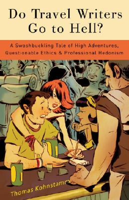 Do Travel Writers Go to Hell?: A Swashbuckling Tale of High Adventures, Questionable Ethics, & Professional Hedonism Cover Image