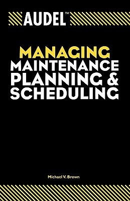 Audel Managing Maintenance Planning and Scheduling (Audel Managing Maintenance Planning & Scheduling) Cover Image
