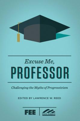 Excuse Me, Professor: Challenging the Myths of Progressivism Cover Image