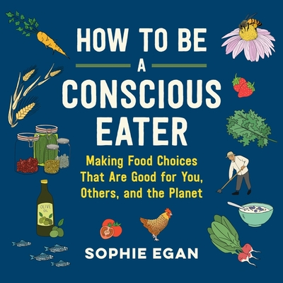 How to Be a Conscious Eater Lib/E: Making Food Choices That Are Good for You, Others, and the Planet Cover Image