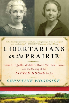 Libertarians on the Prairie: Laura Ingalls Wilder, Rose Wilder Lane, and the Making of the Little House Books Cover Image