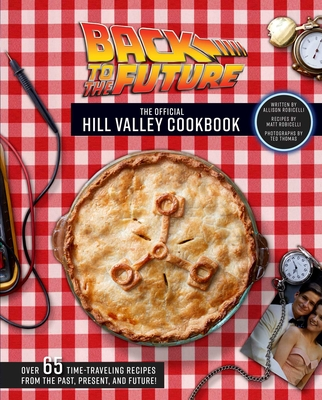 Back to the Future: The Official Hill Valley Cookbook: Over Sixty-Five Classic Hill Valley Recipes From the Past, Present, and Future! Cover Image