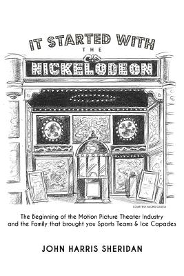 It Started with the Nickelodeon: The Beginning of the Motion Picture Theater Industry and the Family That Brought You Sports & Ice Capades Cover Image
