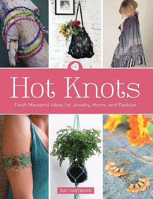 Hot Knots: Fresh Macramé Ideas for Jewelry, Home, and Fashion Cover Image