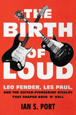 The Birth of Loud: Leo Fender, Les Paul, and the Guitar-Pioneering Rivalry That Shaped Rock 'n' Roll Cover Image