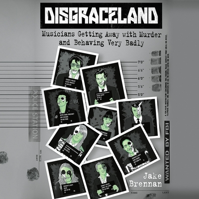 Disgraceland: Musicians Getting Away with Murder and Behaving Very Badly Cover Image